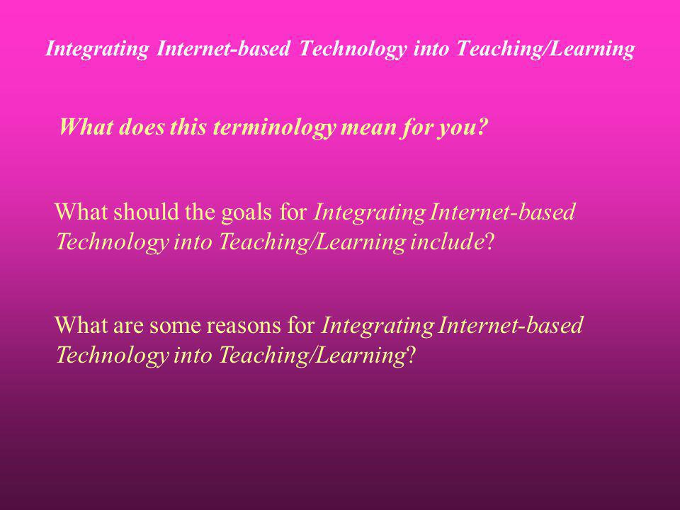 Integrating Internet-based Technology into Teaching/Learning What does this terminology mean for you? What should the goals for Integrating Internet-b