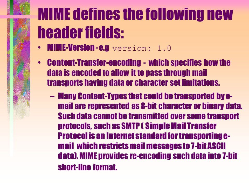 MIME defines the following new header fields: MIME-Version - e.g version: 1.0 Content-Transfer-encoding - which specifies how the data is encoded to a