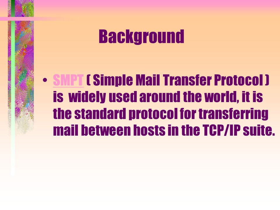 Background SMPT ( Simple Mail Transfer Protocol ) is widely used around the world, it is the standard protocol for transferring mail between hosts in