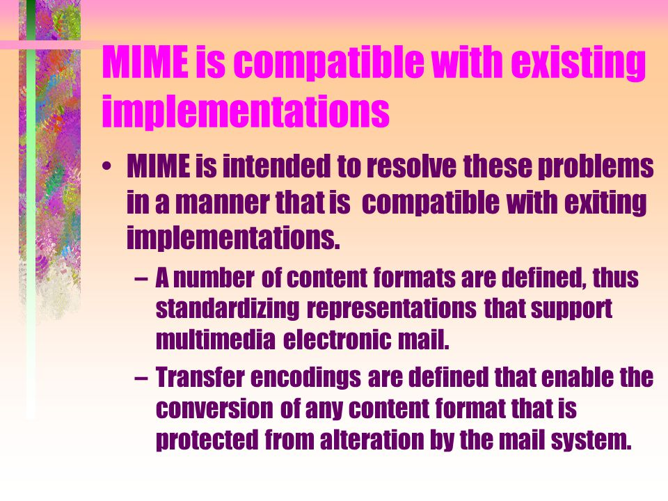 MIME is compatible with existing implementations MIME is intended to resolve these problems in a manner that is compatible with exiting implementation