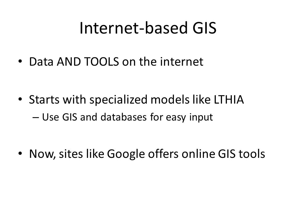 Internet-based GIS Data AND TOOLS on the internet Starts with specialized models like LTHIA – Use GIS and databases for easy input Now, sites like Goo