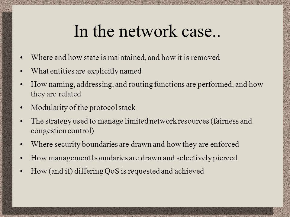 In the network case.. Where and how state is maintained, and how it is removed What entities are explicitly named How naming, addressing, and routing