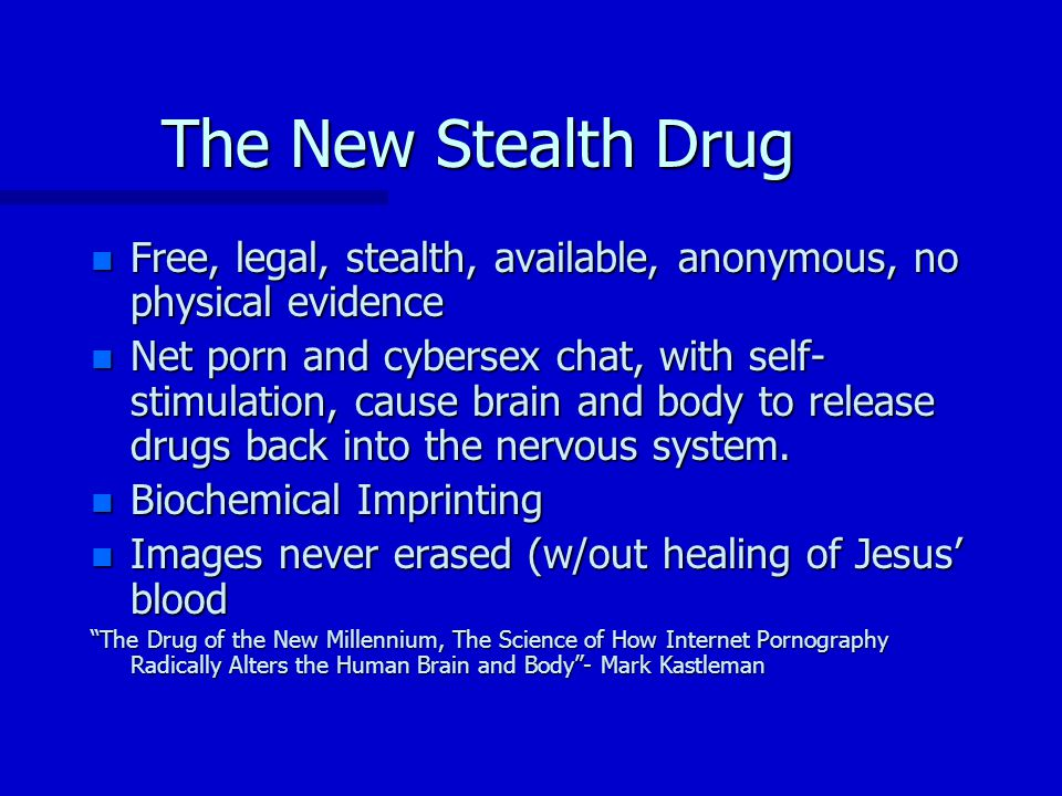 The New Stealth Drug n Free, legal, stealth, available, anonymous, no physical evidence n Net porn and cybersex chat, with self- stimulation, cause brain and body to release drugs back into the nervous system.