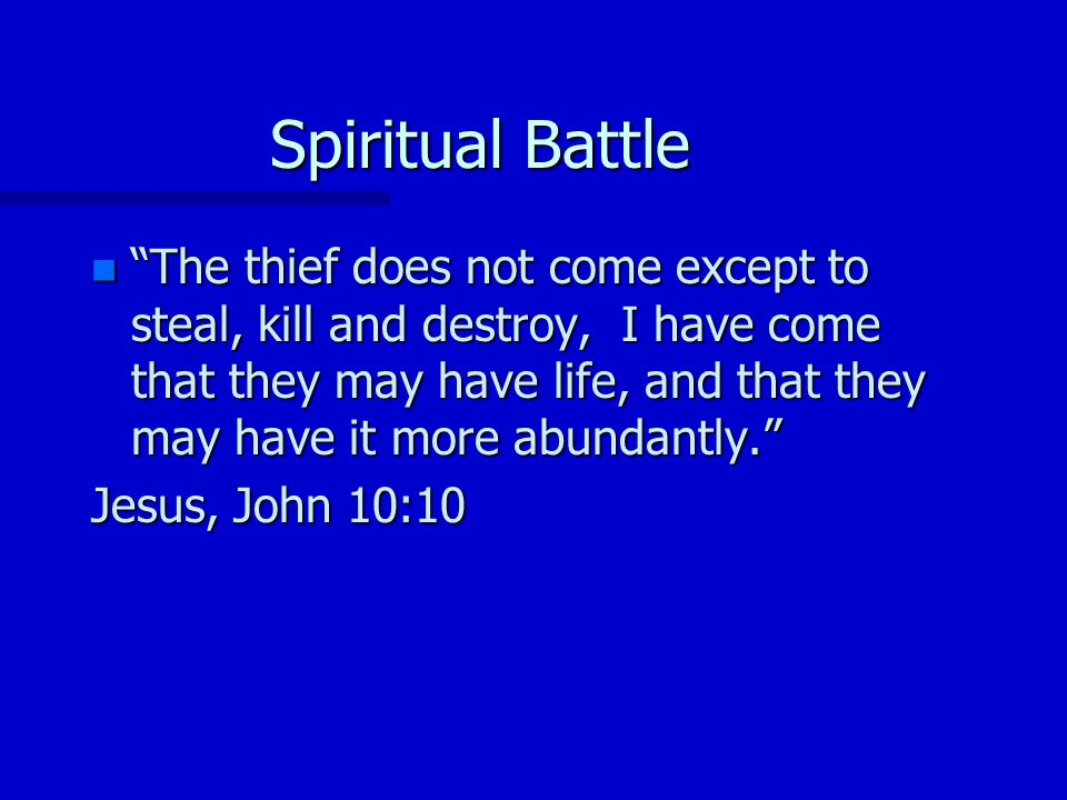 Spiritual Battle n The thief does not come except to steal, kill and destroy, I have come that they may have life, and that they may have it more abundantly.
