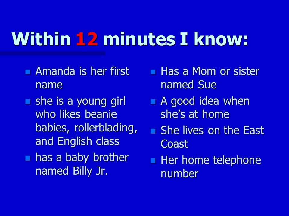 Within 12 minutes I know: n Amanda is her first name n she is a young girl who likes beanie babies, rollerblading, and English class n has a baby brother named Billy Jr.