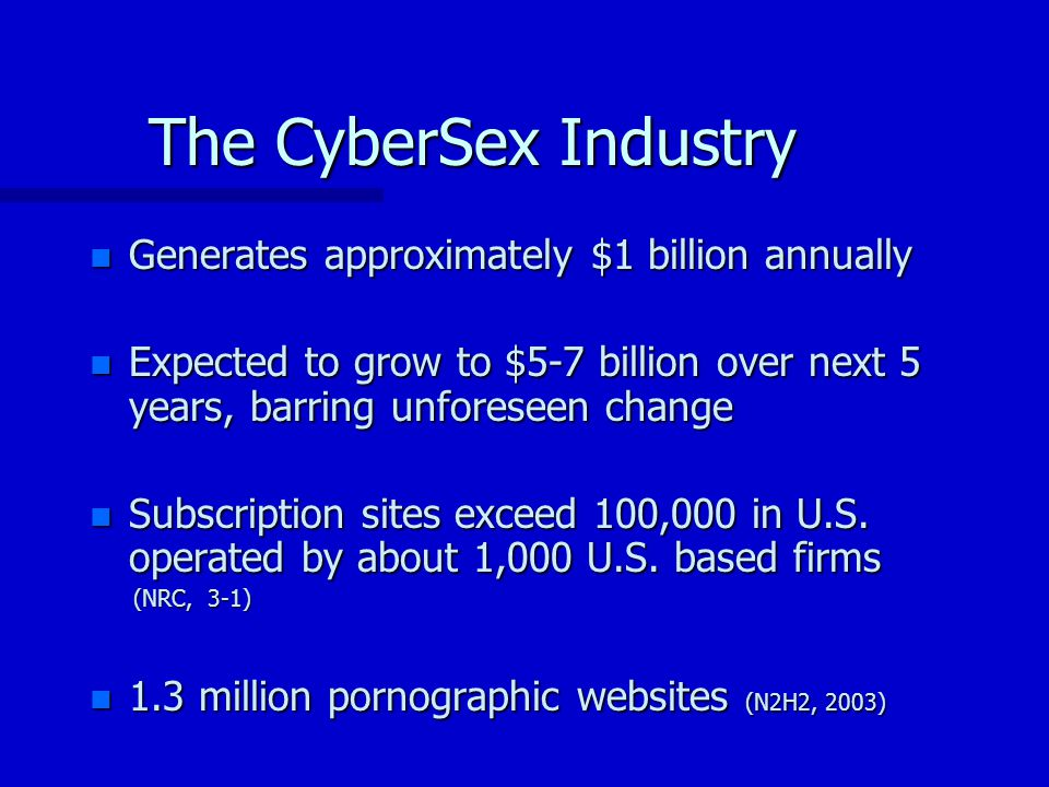 The CyberSex Industry n Generates approximately $1 billion annually n Expected to grow to $5-7 billion over next 5 years, barring unforeseen change n Subscription sites exceed 100,000 in U.S.