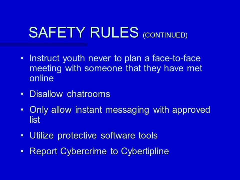 SAFETY RULES (CONTINUED) Instruct youth never to plan a face-to-face meeting with someone that they have met online Disallow chatroomsDisallow chatrooms Only allow instant messaging with approved listOnly allow instant messaging with approved list Utilize protective software toolsUtilize protective software tools Report Cybercrime to CybertiplineReport Cybercrime to Cybertipline