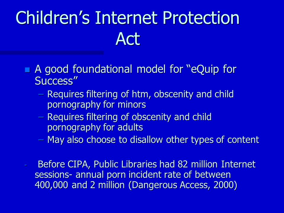 Childrens Internet Protection Act n A good foundational model for eQuip for Success –Requires filtering of htm, obscenity and child pornography for minors –Requires filtering of obscenity and child pornography for adults –May also choose to disallow other types of content - Before CIPA, Public Libraries had 82 million Internet sessions- annual porn incident rate of between 400,000 and 2 million (Dangerous Access, 2000)
