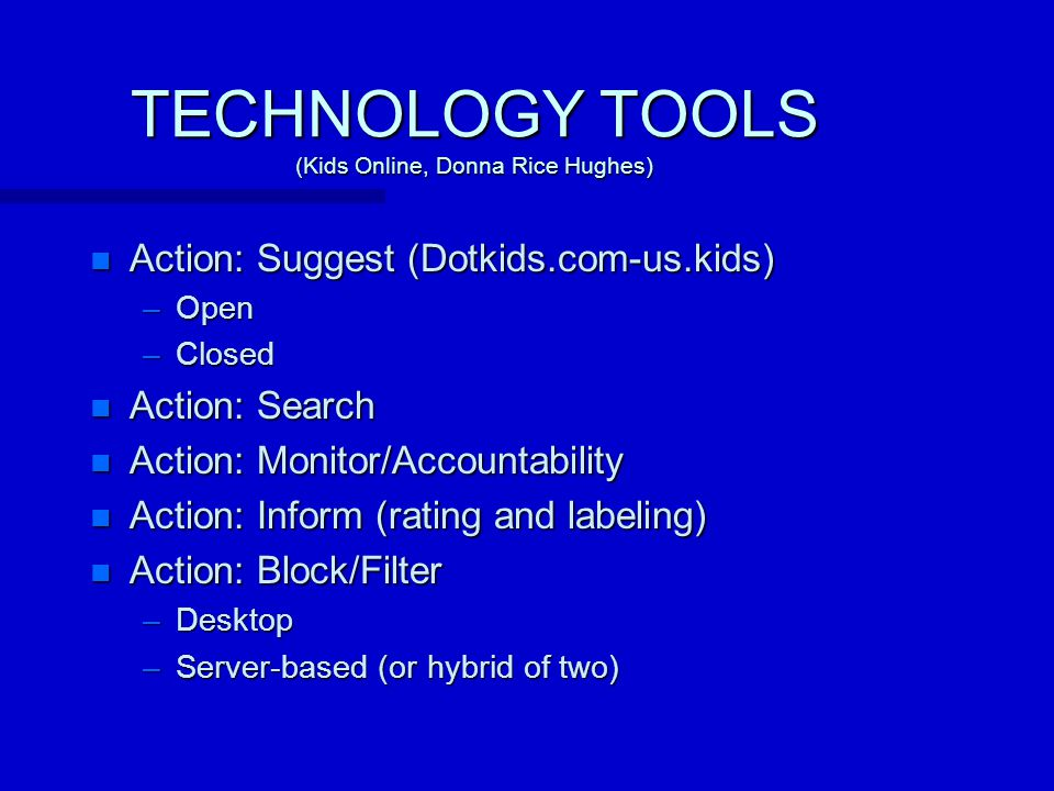 TECHNOLOGY TOOLS (Kids Online, Donna Rice Hughes) n Action: Suggest (Dotkids.com-us.kids) –Open –Closed n Action: Search n Action: Monitor/Accountability n Action: Inform (rating and labeling) n Action: Block/Filter –Desktop –Server-based (or hybrid of two)