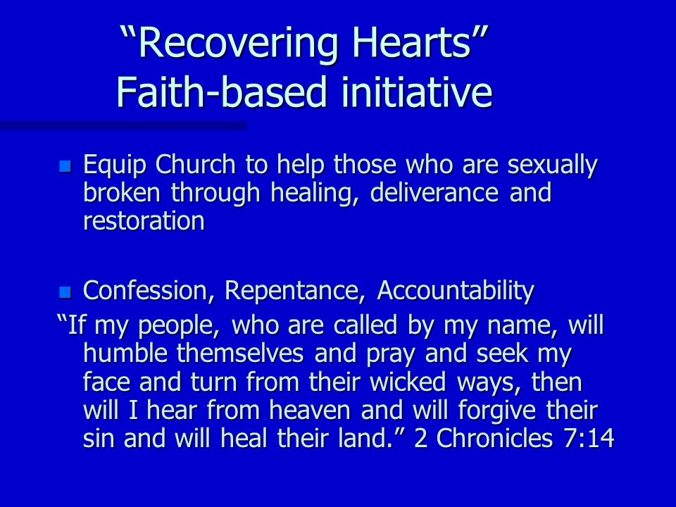 Recovering Hearts Faith-based initiative n Equip Church to help those who are sexually broken through healing, deliverance and restoration n Confession, Repentance, Accountability If my people, who are called by my name, will humble themselves and pray and seek my face and turn from their wicked ways, then will I hear from heaven and will forgive their sin and will heal their land.