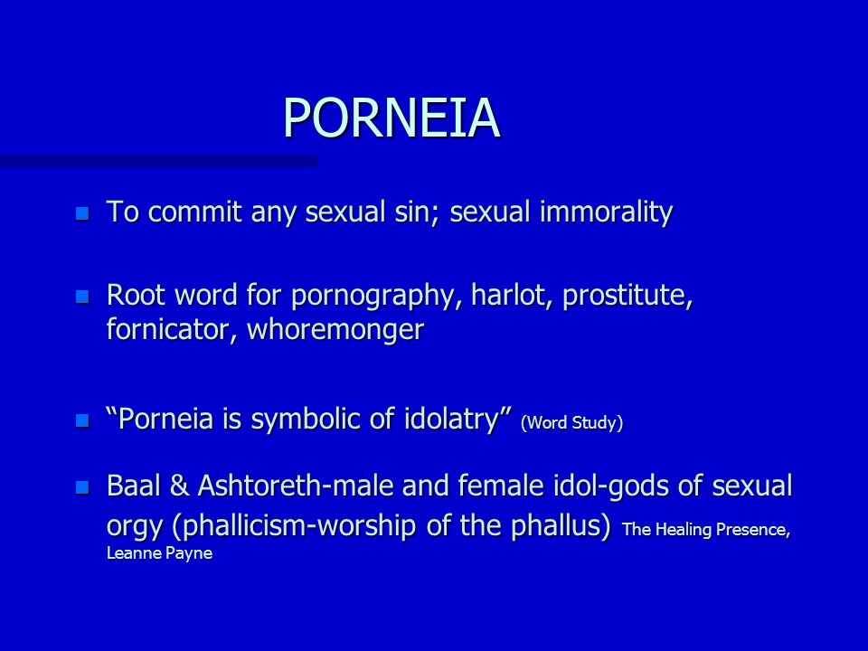 PORNEIA n To commit any sexual sin; sexual immorality n Root word for pornography, harlot, prostitute, fornicator, whoremonger n Porneia is symbolic of idolatry (Word Study) n Baal & Ashtoreth-male and female idol-gods of sexual orgy (phallicism-worship of the phallus) The Healing Presence, Leanne Payne
