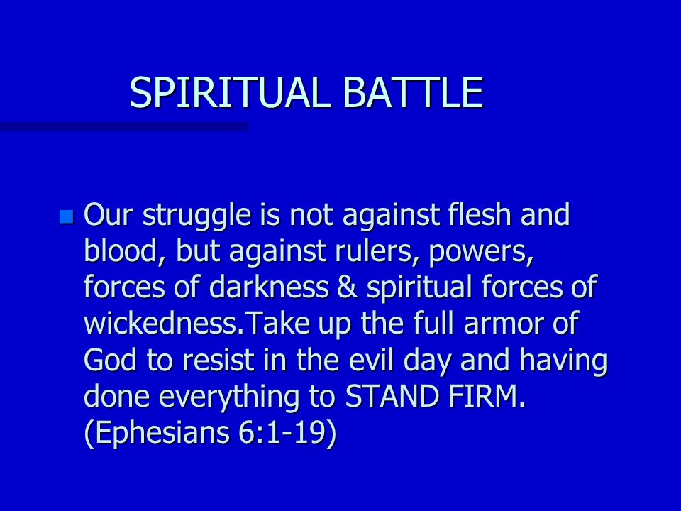 SPIRITUAL BATTLE n Our struggle is not against flesh and blood, but against rulers, powers, forces of darkness & spiritual forces of wickedness.Take up the full armor of God to resist in the evil day and having done everything to STAND FIRM.