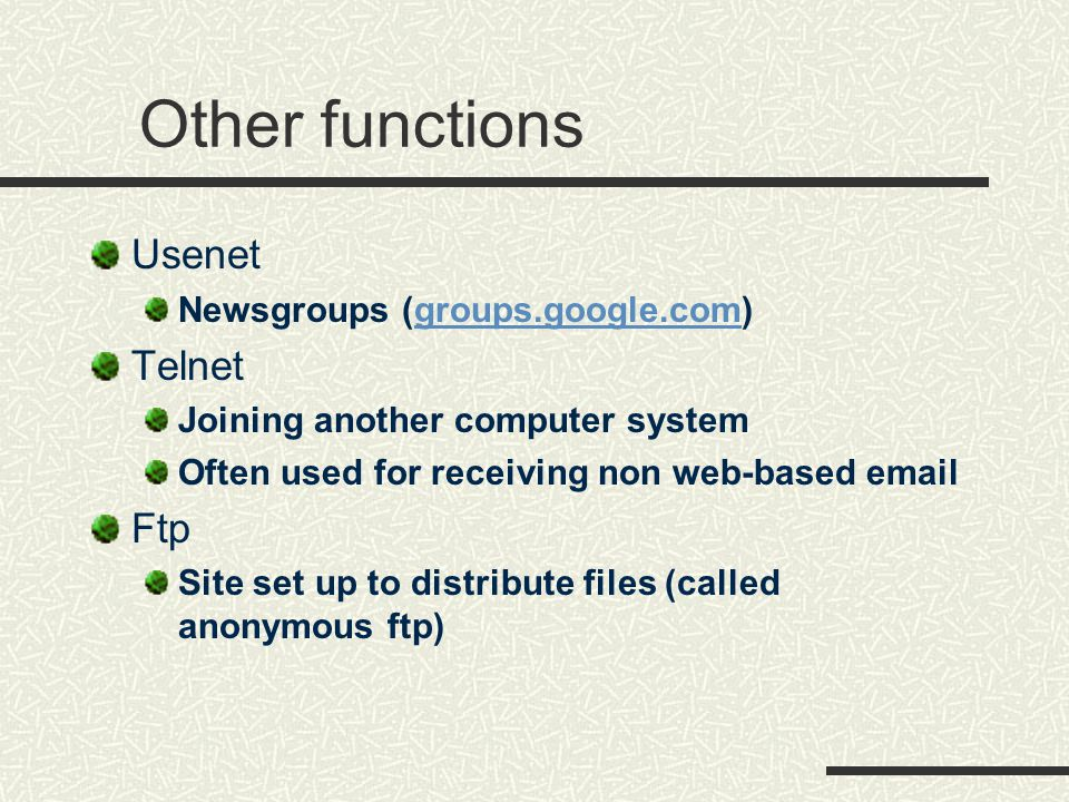Other functions Usenet Newsgroups (groups.google.com)groups.google.com Telnet Joining another computer system Often used for receiving non web-based email Ftp Site set up to distribute files (called anonymous ftp)