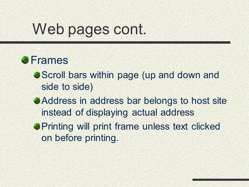Web pages cont. Frames Scroll bars within page (up and down and side to side) Address in address bar belongs to host site instead of displaying actual