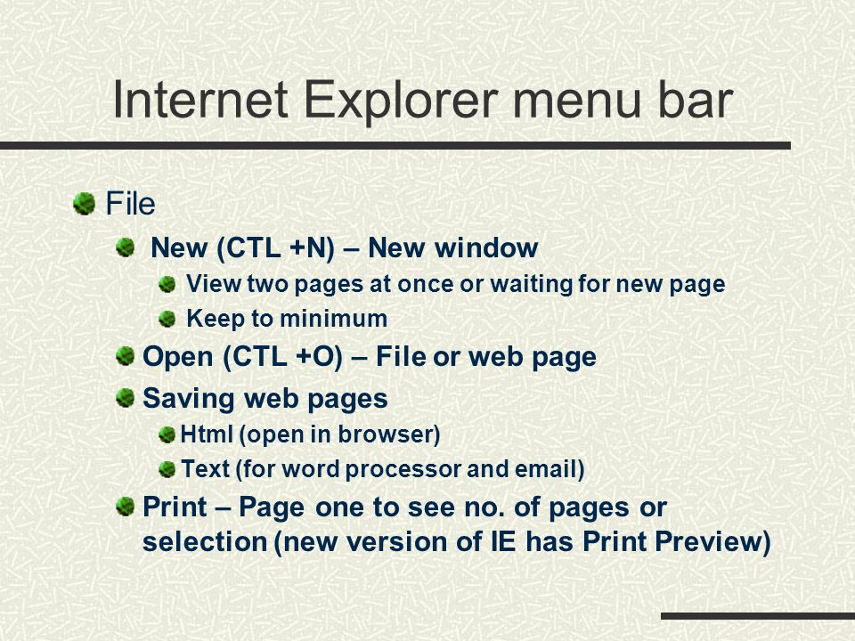Internet Explorer menu bar File New (CTL +N) – New window View two pages at once or waiting for new page Keep to minimum Open (CTL +O) – File or web page Saving web pages Html (open in browser) Text (for word processor and email) Print – Page one to see no.
