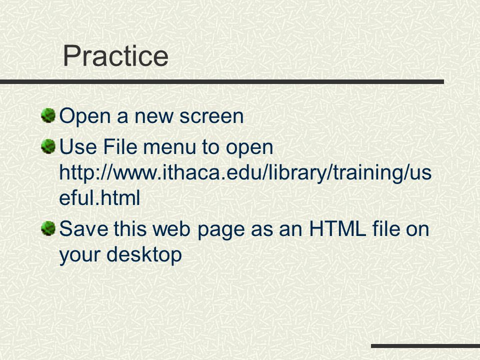 Practice Open a new screen Use File menu to open http://www.ithaca.edu/library/training/us eful.html Save this web page as an HTML file on your deskto