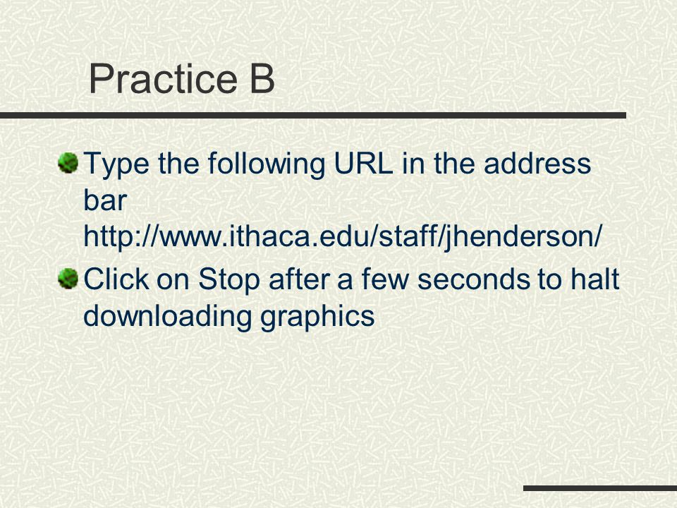 Practice B Type the following URL in the address bar http://www.ithaca.edu/staff/jhenderson/ Click on Stop after a few seconds to halt downloading graphics