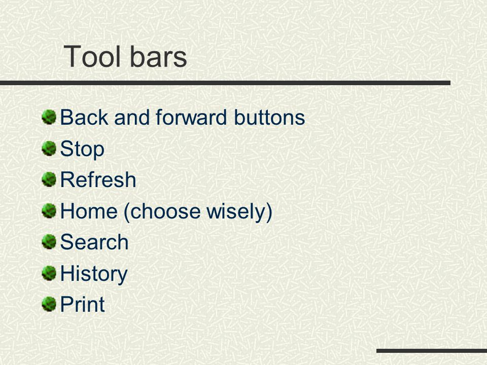 Tool bars Back and forward buttons Stop Refresh Home (choose wisely) Search History Print