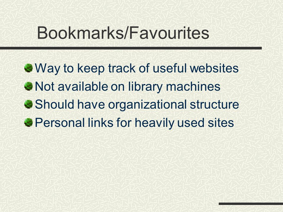Bookmarks/Favourites Way to keep track of useful websites Not available on library machines Should have organizational structure Personal links for heavily used sites