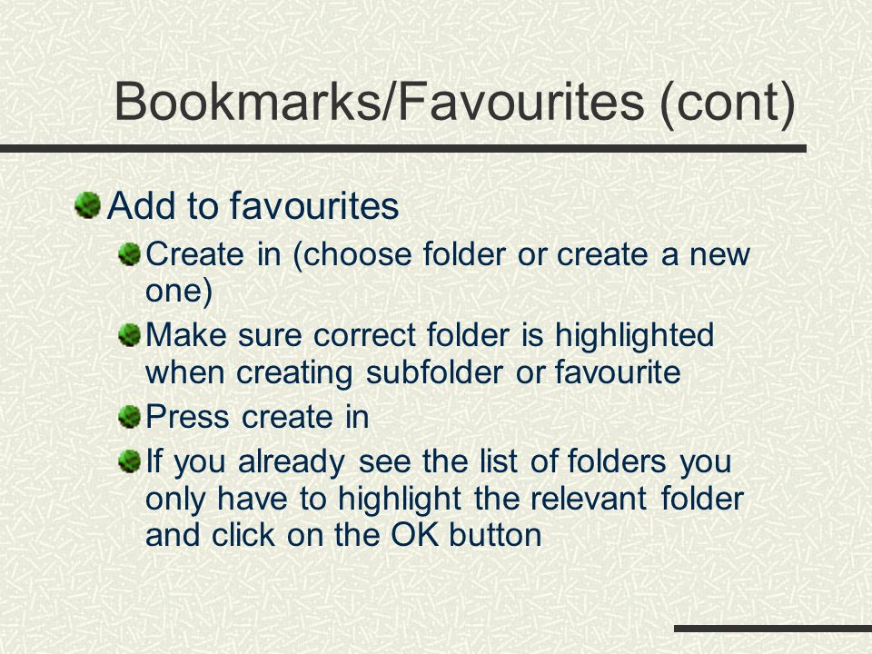 Bookmarks/Favourites (cont) Add to favourites Create in (choose folder or create a new one) Make sure correct folder is highlighted when creating subfolder or favourite Press create in If you already see the list of folders you only have to highlight the relevant folder and click on the OK button