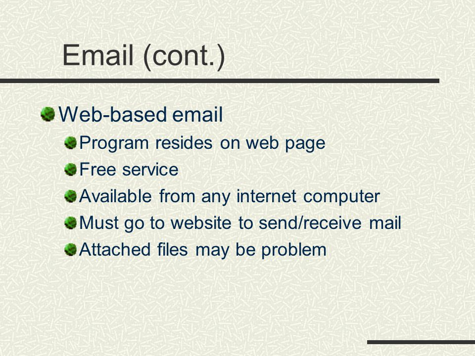 Email (cont.) Web-based email Program resides on web page Free service Available from any internet computer Must go to website to send/receive mail Attached files may be problem