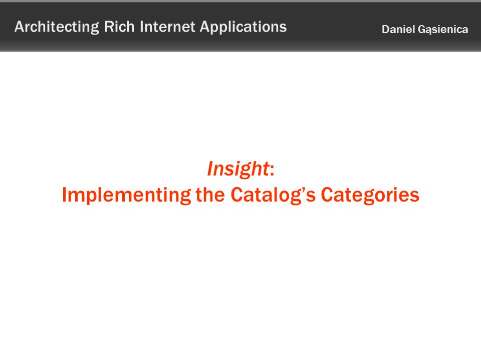 Architecting Rich Internet Applications Daniel Gąsienica Insight: Implementing the Catalogs Categories