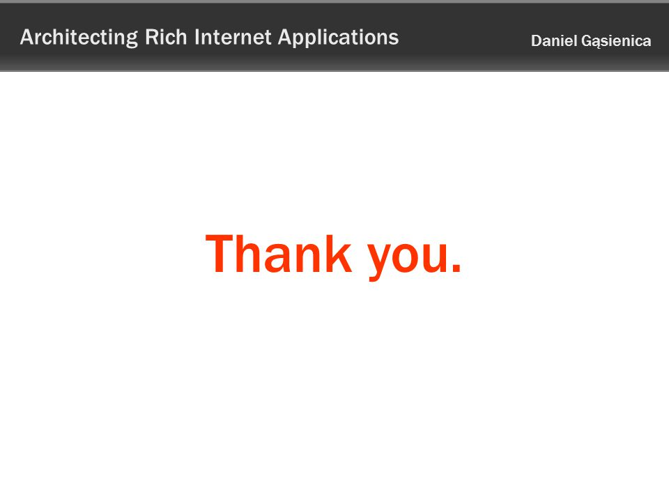 Architecting Rich Internet Applications Daniel Gąsienica Thank you.