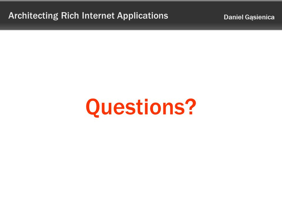 Architecting Rich Internet Applications Daniel Gąsienica Questions