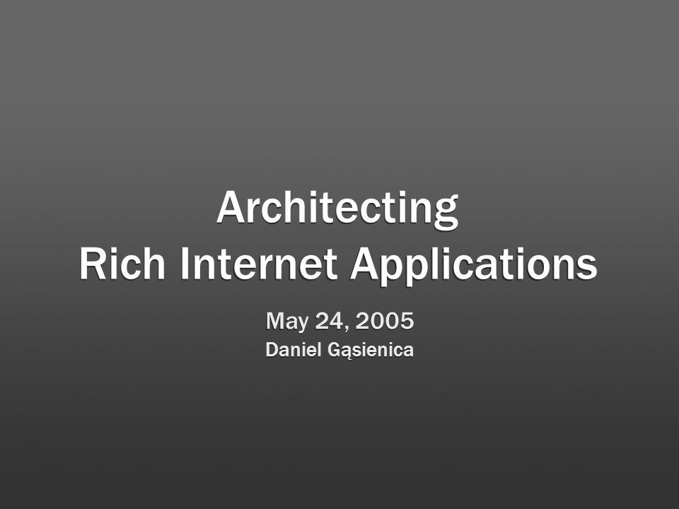 Architecting Rich Internet Applications May 24, 2005 Daniel Gąsienica May 24, 2005 Daniel Gąsienica