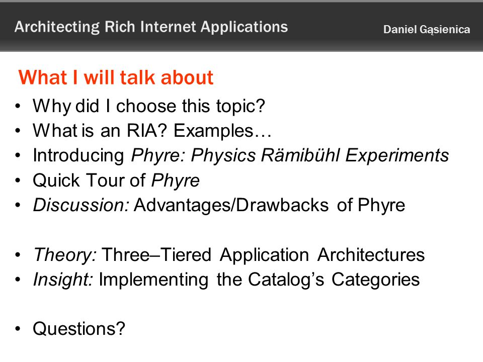 Architecting Rich Internet Applications Daniel Gąsienica What I will talk about Why did I choose this topic.