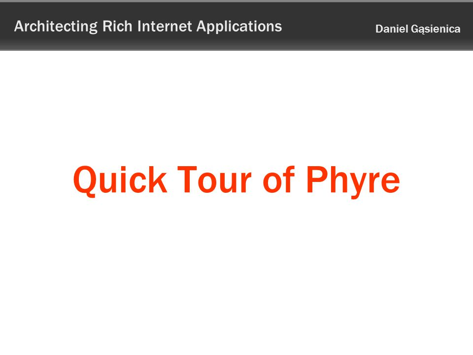 Architecting Rich Internet Applications Daniel Gąsienica Quick Tour of Phyre