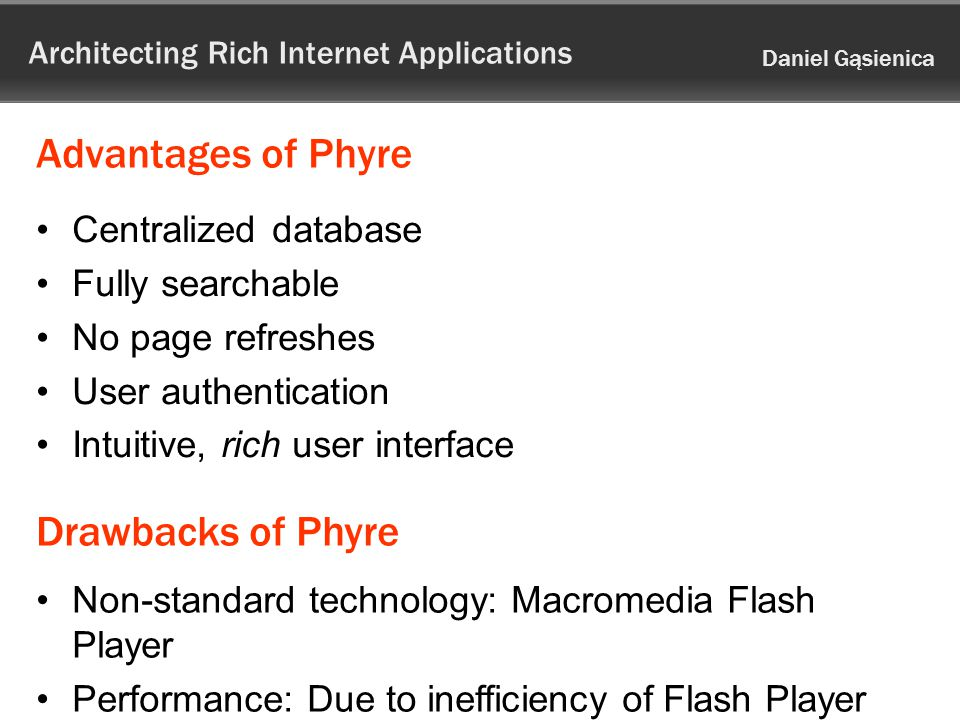 Architecting Rich Internet Applications Daniel Gąsienica Advantages of Phyre Centralized database Fully searchable No page refreshes User authentication Intuitive, rich user interface Drawbacks of Phyre Non-standard technology: Macromedia Flash Player Performance: Due to inefficiency of Flash Player