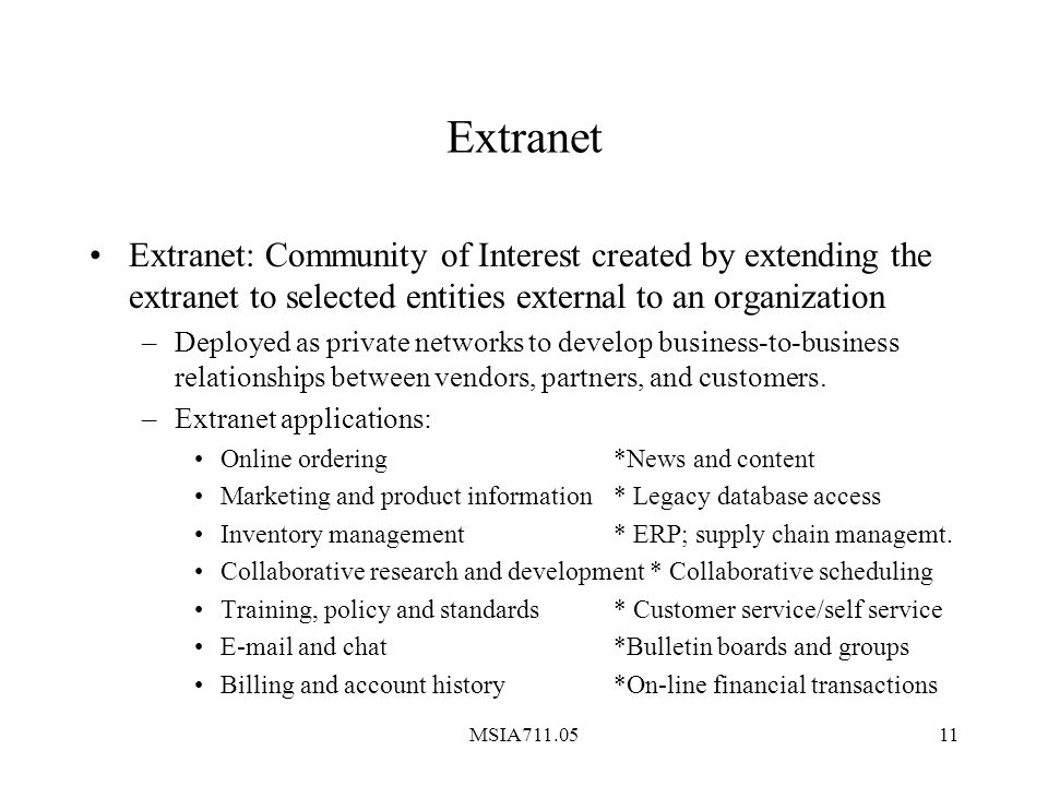 MSIA711.0511 Extranet Extranet: Community of Interest created by extending the extranet to selected entities external to an organization –Deployed as private networks to develop business-to-business relationships between vendors, partners, and customers.