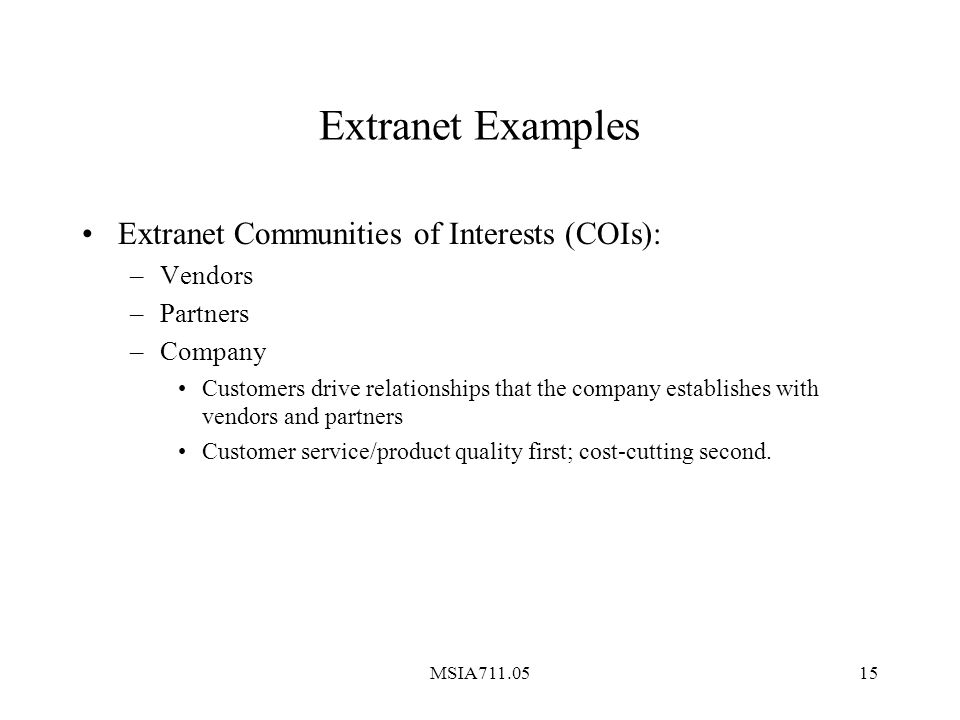 MSIA711.0515 Extranet Examples Extranet Communities of Interests (COIs): –Vendors –Partners –Company Customers drive relationships that the company establishes with vendors and partners Customer service/product quality first; cost-cutting second.