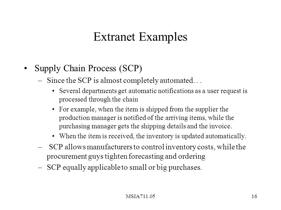 MSIA711.0516 Extranet Examples Supply Chain Process (SCP) –Since the SCP is almost completely automated...
