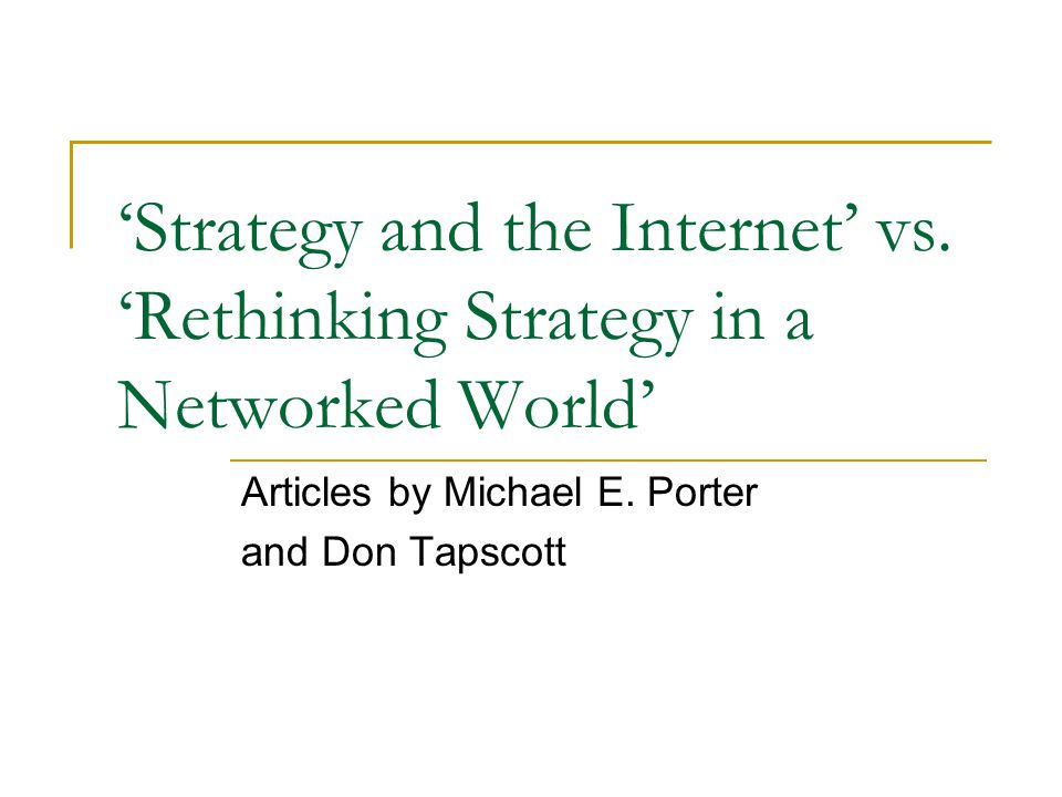 Strategy and the Internet vs. Rethinking Strategy in a Networked World Articles by Michael E. Porter and Don Tapscott