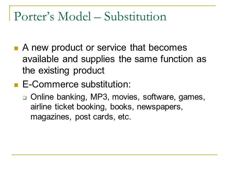 Porters Model – Substitution A new product or service that becomes available and supplies the same function as the existing product E-Commerce substit