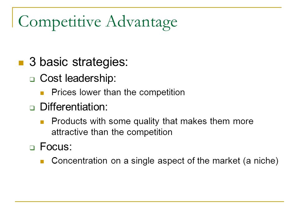 Competitive Advantage 3 basic strategies: Cost leadership: Prices lower than the competition Differentiation: Products with some quality that makes th