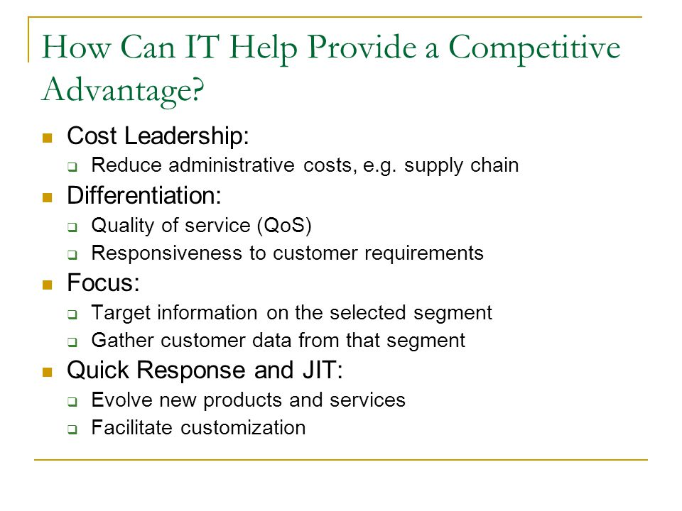 How Can IT Help Provide a Competitive Advantage? Cost Leadership: Reduce administrative costs, e.g. supply chain Differentiation: Quality of service (