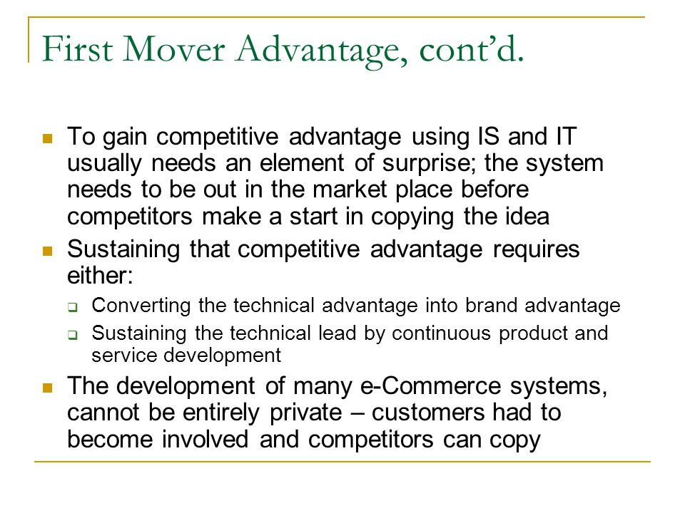 First Mover Advantage, contd. To gain competitive advantage using IS and IT usually needs an element of surprise; the system needs to be out in the ma