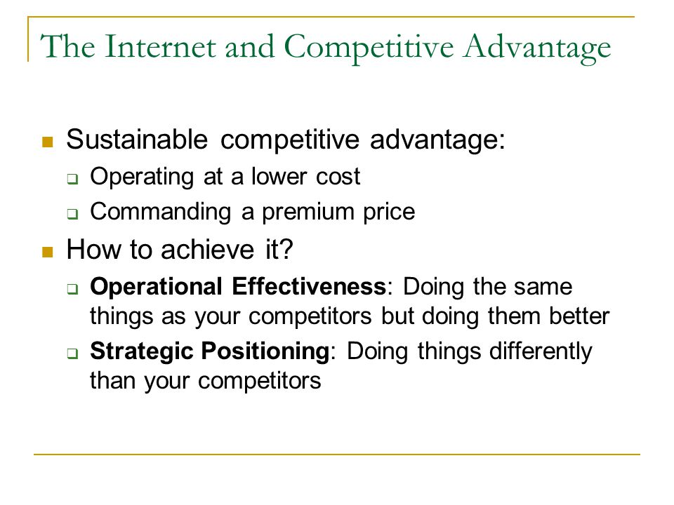 The Internet and Competitive Advantage Sustainable competitive advantage: Operating at a lower cost Commanding a premium price How to achieve it? Oper