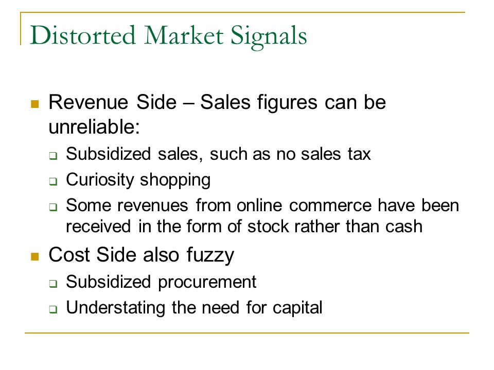Distorted Market Signals Revenue Side – Sales figures can be unreliable: Subsidized sales, such as no sales tax Curiosity shopping Some revenues from