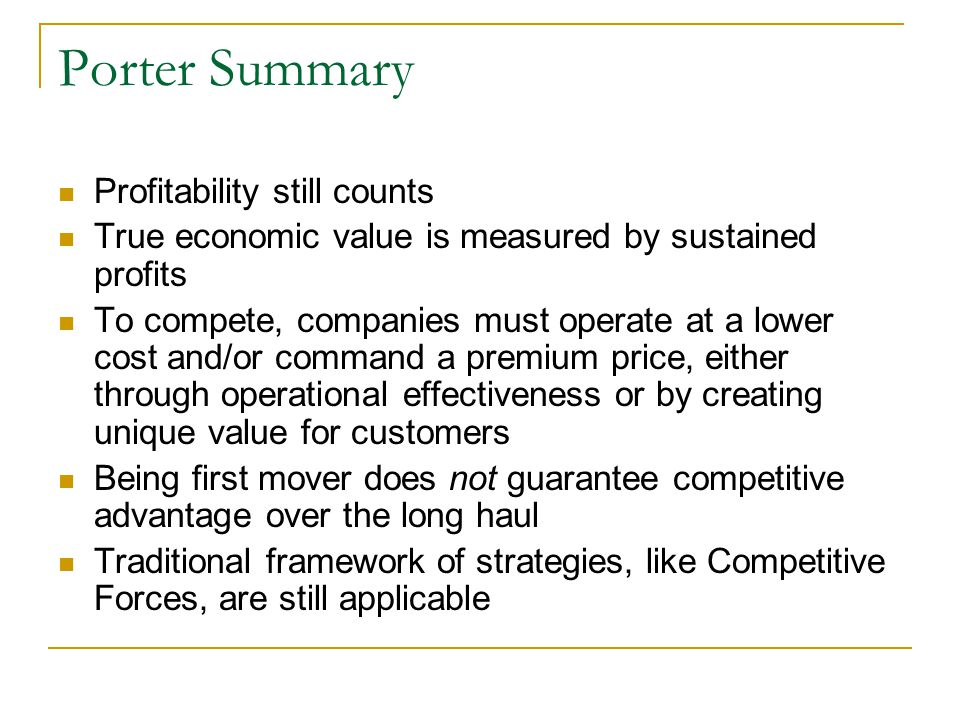 Porter Summary Profitability still counts True economic value is measured by sustained profits To compete, companies must operate at a lower cost and/