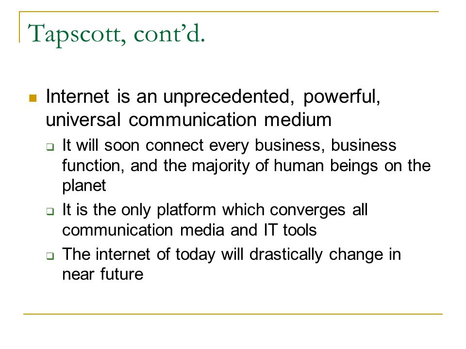 Tapscott, contd. Internet is an unprecedented, powerful, universal communication medium It will soon connect every business, business function, and th