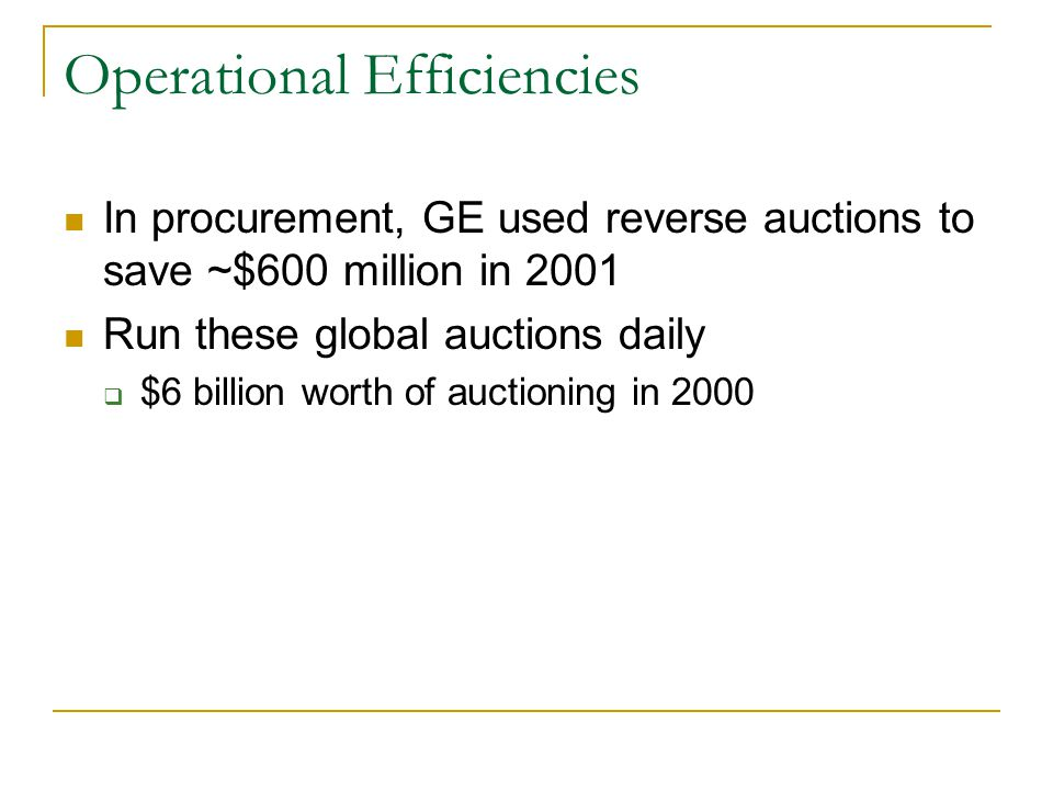 Operational Efficiencies In procurement, GE used reverse auctions to save ~$600 million in 2001 Run these global auctions daily $6 billion worth of au