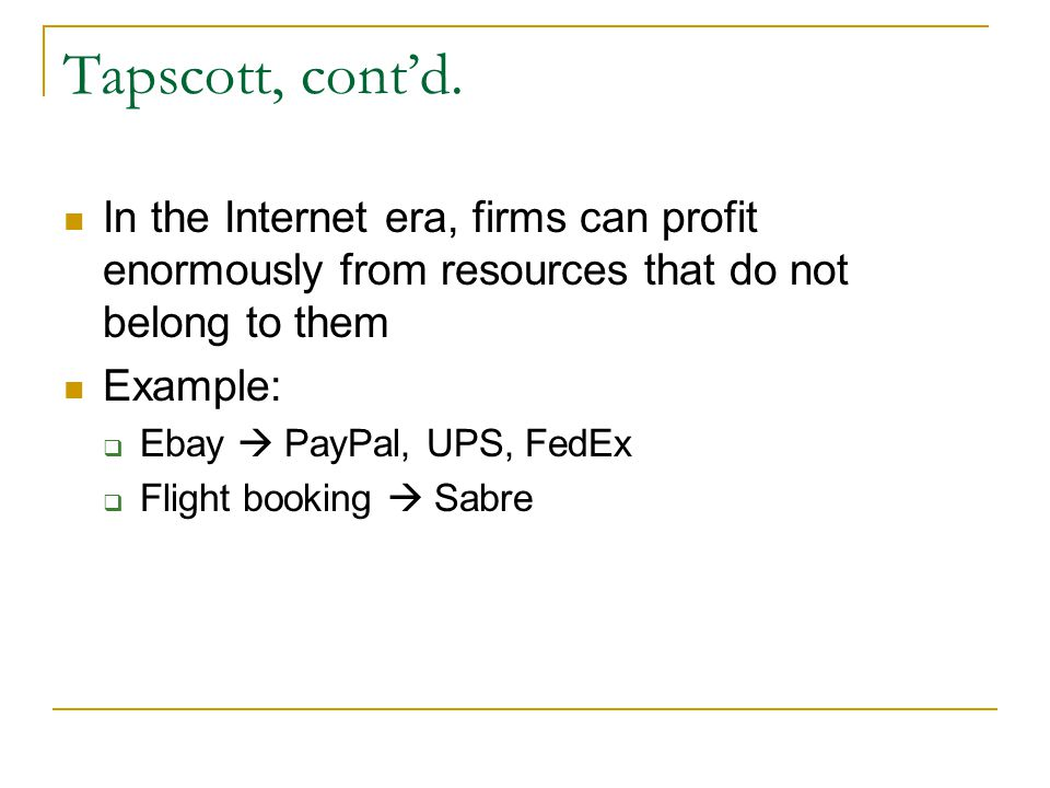 Tapscott, contd. In the Internet era, firms can profit enormously from resources that do not belong to them Example: Ebay PayPal, UPS, FedEx Flight bo