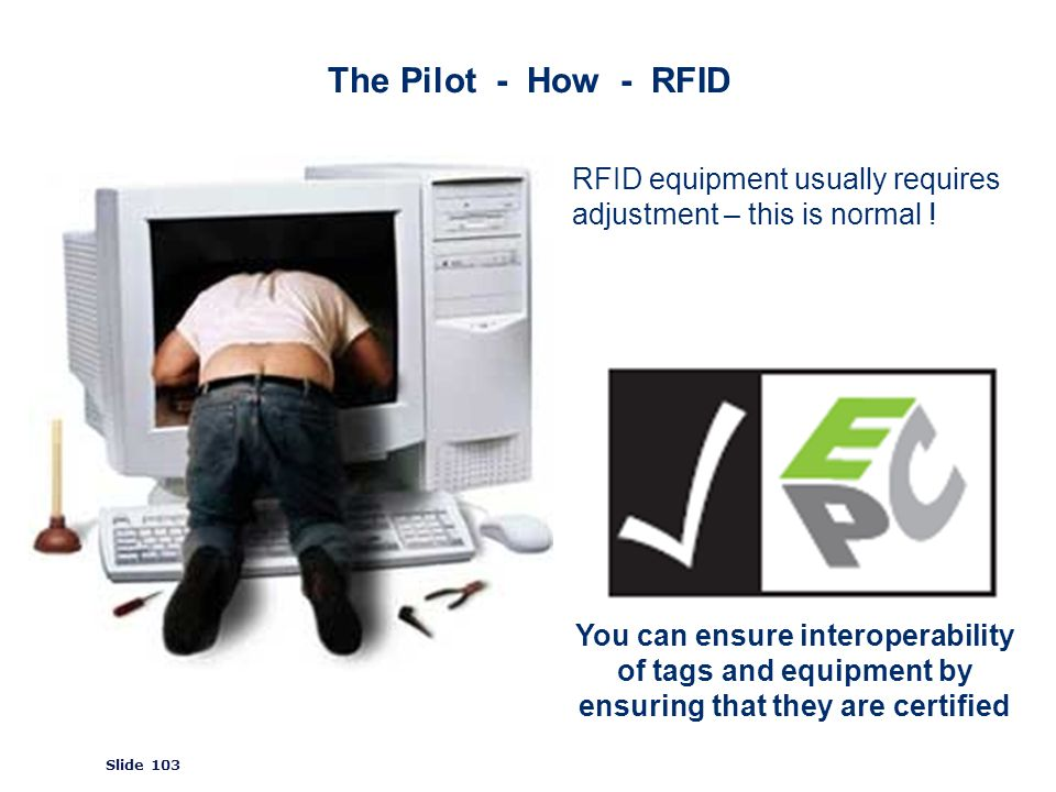 ©2008 GS1 Slide 103 The Pilot - How - RFID RFID equipment usually requires adjustment – this is normal .