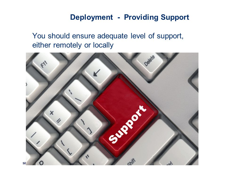 ©2008 GS1 Slide 107 Deployment - Providing Support You should ensure adequate level of support, either remotely or locally