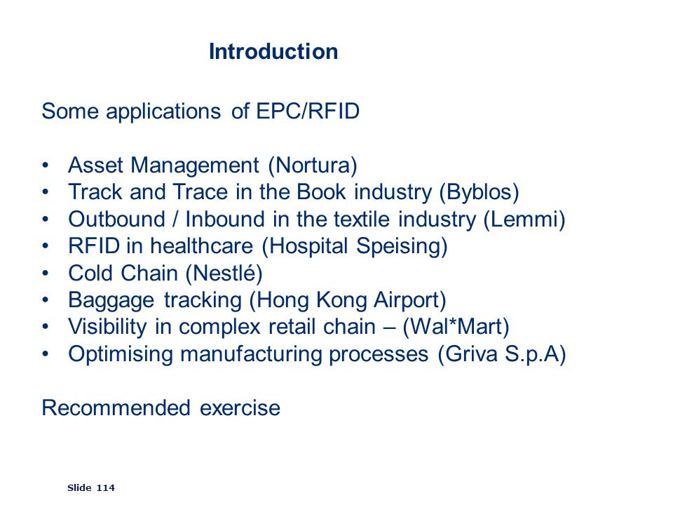 ©2008 GS1 Slide 114 Introduction Some applications of EPC/RFID Asset Management (Nortura) Track and Trace in the Book industry (Byblos) Outbound / Inbound in the textile industry (Lemmi) RFID in healthcare (Hospital Speising) Cold Chain (Nestlé) Baggage tracking (Hong Kong Airport) Visibility in complex retail chain – (Wal*Mart) Optimising manufacturing processes (Griva S.p.A) Recommended exercise