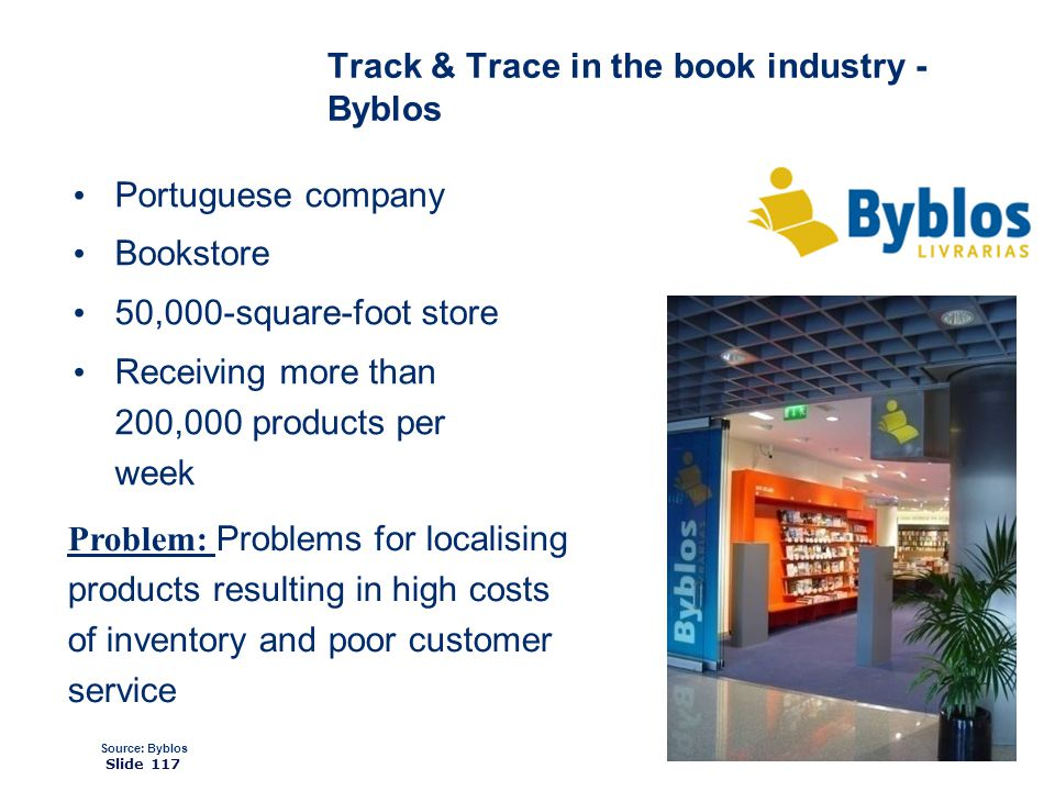 ©2008 GS1 Slide 117 Track & Trace in the book industry - Byblos Portuguese company Bookstore 50,000-square-foot store Receiving more than 200,000 products per week Source: Byblos Problem: Problems for localising products resulting in high costs of inventory and poor customer service